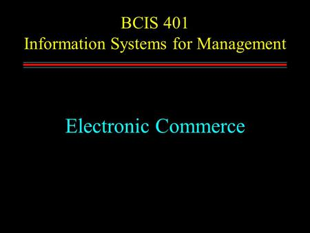 BCIS 401 Information Systems for Management Electronic Commerce.