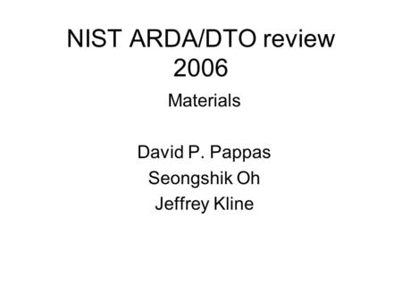 NIST ARDA/DTO review 2006 Materials David P. Pappas Seongshik Oh Jeffrey Kline.