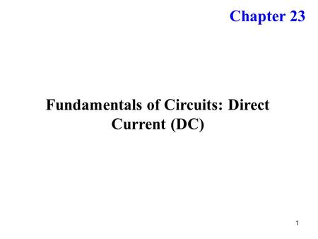 1 Fundamentals of Circuits: Direct Current (DC) Chapter 23.