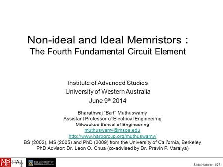 "Slide Number: 1/27 Non-ideal and Ideal Memristors : The Fourth Fundamental Circuit Element Bharathwaj ""Bart"" Muthuswamy Assistant Professor of Electrical."