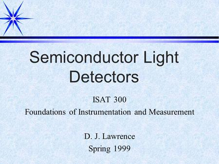 Semiconductor Light Detectors ISAT 300 Foundations of Instrumentation and Measurement D. J. Lawrence Spring 1999.
