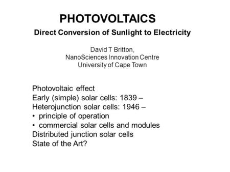 PHOTOVOLTAICS Direct Conversion of Sunlight to Electricity David T Britton, NanoSciences Innovation Centre University of Cape Town Photovoltaic effect.