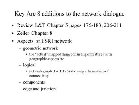 Key Arc 8 additions to the network dialogue Review L&T Chapter 5 pages 175-183, 206-211 Zeiler Chapter 8 Aspects of ESRI network –geometric network the.