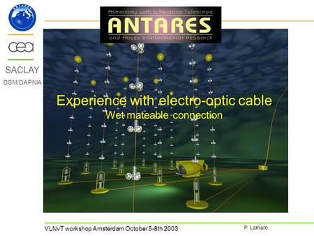 VLNvT workshop Amsterdam October 5-8th 2003 P. Lamare SACLAY DSM/DAPNIA Experience with electro-optic cable Wet mateable connection.