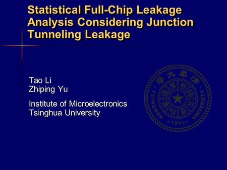 Statistical Full-Chip Leakage Analysis Considering Junction Tunneling Leakage Tao Li Zhiping Yu Institute of Microelectronics Tsinghua University.