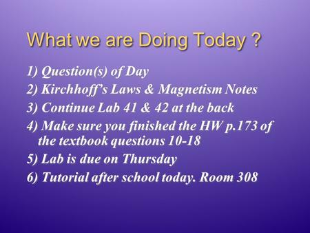 What we are Doing Today ? 1) Question(s) of Day 2) Kirchhoff's Laws & Magnetism Notes 3) Continue Lab 41 & 42 at the back 4) Make sure you finished the.