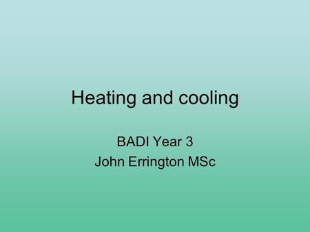 Heating and cooling BADI Year 3 John Errington MSc.