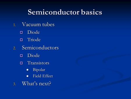 Semiconductor basics 1. Vacuum tubes  Diode  Triode 2. Semiconductors  Diode  Transistors Bipolar Bipolar Field Effect Field Effect 3. What's next?