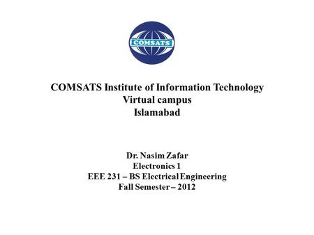 Dr. Nasim Zafar Electronics 1 EEE 231 – BS Electrical Engineering Fall Semester – 2012 COMSATS Institute of Information Technology Virtual campus Islamabad.