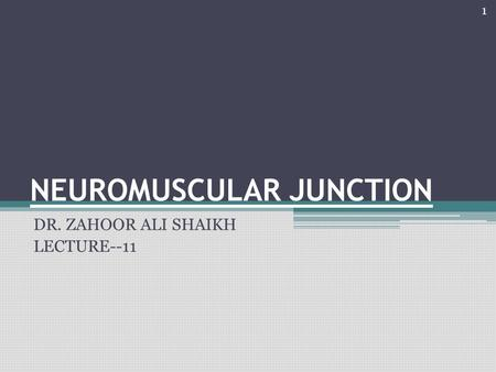 NEUROMUSCULAR JUNCTION DR. ZAHOOR ALI SHAIKH LECTURE--11 1.