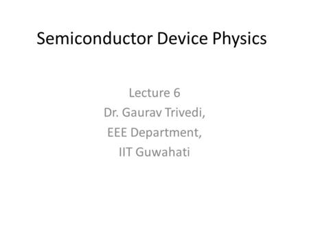 Semiconductor Device Physics Lecture 6 Dr. Gaurav Trivedi, EEE Department, IIT Guwahati.