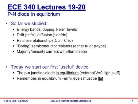 © 2012 Eric Pop, UIUCECE 340: Semiconductor Electronics ECE 340 Lectures 19-20 P-N diode in equilibrium So far we studied:  Energy bands, doping, Fermi.