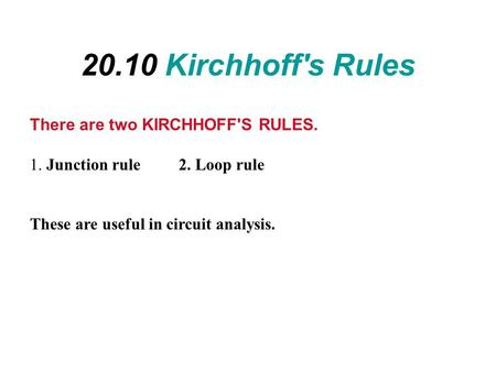 20.10 Kirchhoff's Rules There are two KIRCHHOFF'S RULES. 1. Junction rule 2. Loop rule These are useful in circuit analysis.