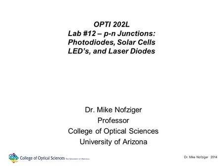 OPTI 202L Lab #12 – p-n Junctions: Photodiodes, Solar Cells LED's, and Laser Diodes Dr. Mike Nofziger Professor College of Optical Sciences University.