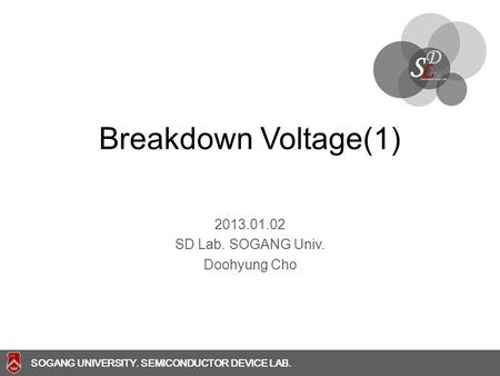 SOGANG UNIVERSITY SOGANG UNIVERSITY. SEMICONDUCTOR DEVICE LAB. Breakdown Voltage(1) 2013.01.02 SD Lab. SOGANG Univ. Doohyung Cho.