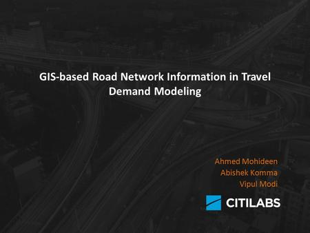 GIS-based Road Network Information in Travel Demand Modeling Ahmed Mohideen Abishek Komma Vipul Modi.