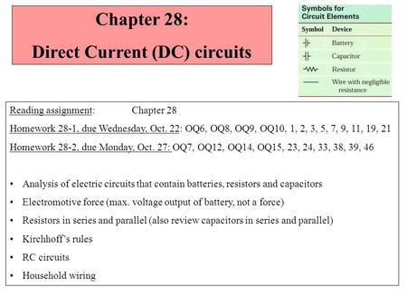 Chapter 28: Direct Current (DC) circuits Reading assignment: Chapter 28 Homework 28-1, due Wednesday, Oct. 22: OQ6, OQ8, OQ9, OQ10, 1, 2, 3, 5, 7, 9,