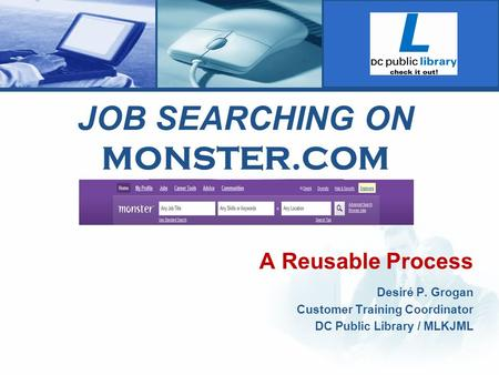 JOB SEARCHING ON MONSTER.COM A Reusable Process Desiré P. Grogan Customer Training Coordinator DC Public Library / MLKJML.