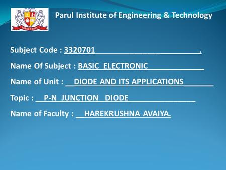 Subject Code : 3320701_______________. Name Of Subject : BASIC ELECTRONIC_____________ Name of Unit : __DIODE AND ITS APPLICATIONS_______ Topic : __P-N.