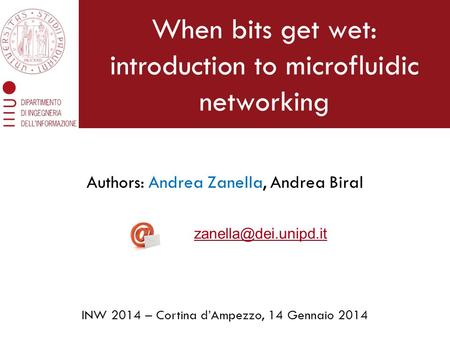 When bits get wet: introduction to microfluidic networking Authors: Andrea Zanella, Andrea Biral INW 2014 – Cortina d'Ampezzo, 14 Gennaio 2014