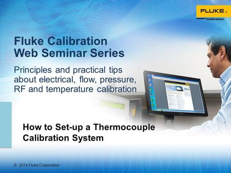 © 2014 Fluke Corporation Fluke Calibration Web Seminar Series Principles and practical tips about electrical, flow, pressure, RF and temperature calibration.
