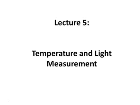 Lecture 5: Temperature and Light Measurement 1. Temperature Measurement Temperature is without doubt the most widely measured variable. In the process.