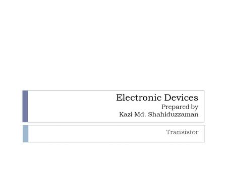 Electronic Devices Prepared by Kazi Md. Shahiduzzaman Transistor.
