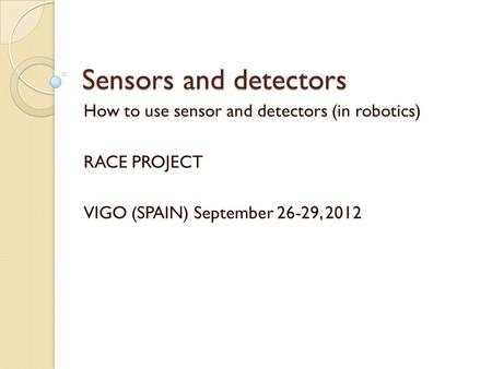 Sensors and detectors How to use sensor and detectors (in robotics) RACE PROJECT VIGO (SPAIN) September 26-29, 2012.