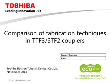 © 2013 Toshiba Corporation Toshiba Electron Tubes & Devices Co., Ltd. November, 2013 Scope of Disclosure Owner Comparison of fabrication techniques in.