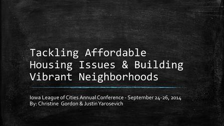 Tackling Affordable Housing Issues & Building Vibrant Neighborhoods Iowa League of Cities Annual Conference - September 24-26, 2014 By: Christine Gordon.