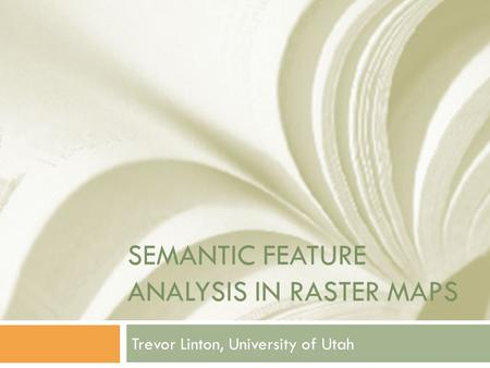 SEMANTIC FEATURE ANALYSIS IN RASTER MAPS Trevor Linton, University of Utah.