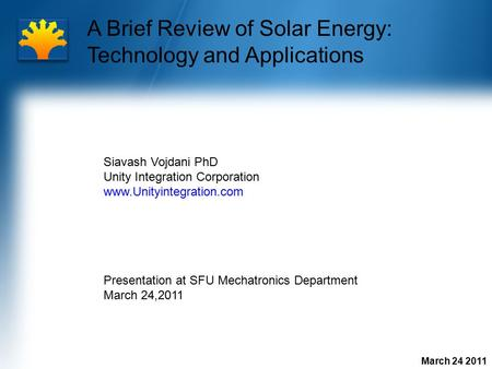 March 24 2011 A Brief Review of Solar Energy: Technology and Applications Siavash Vojdani PhD Unity Integration Corporation www.Unityintegration.com Presentation.