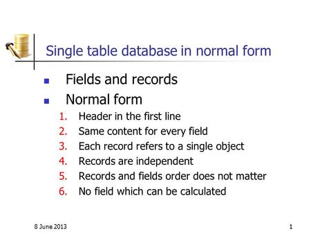 8 June 201311 Single table database in normal form Fields and records Normal form 1.Header in the first line 2.Same content for every field 3.Each record.