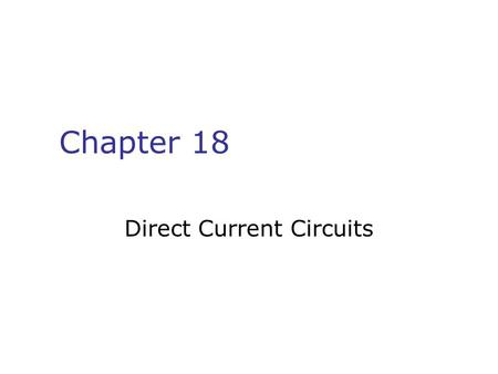 Chapter 18 Direct Current Circuits. Chapter 18 1. emf 2. Resistors in Circuits 3. Kirchhoff's Rules 4. RC circuits.
