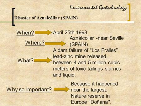 "Enviromental Geotechnology Disaster of Aznalcóllar (SPAIN) When? April 25th 1998 Where? Aználcollar -near Seville (SPAIN ) What? A dam failure of ""Los."