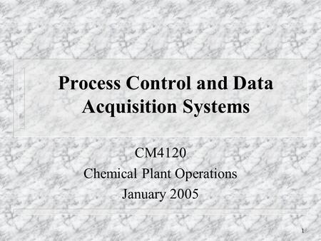 1 Process Control and Data Acquisition Systems CM4120 Chemical Plant Operations January 2005.