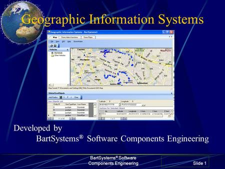 Geographic Information Systems BartSystems ® Software Components Engineering Slide 1 Developed by BartSystems ® Software Components Engineering.
