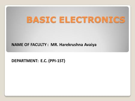 NAME OF FACULTY : MR. Harekrushna Avaiya DEPARTMENT: E.C. (PPI-1ST) BASIC ELECTRONICS.