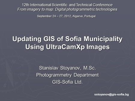 Updating GIS of Sofia Municipality Using UltraCamXp Images Stanislav Stoyanov, M.Sc. Photogrammetry Department GIS-Sofia Ltd. 12th.