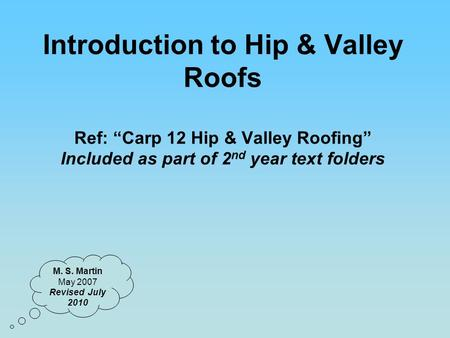"Introduction to Hip & Valley Roofs Ref: ""Carp 12 Hip & Valley Roofing"" Included as part of 2nd year text folders M. S. Martin May 2007 Revised July 2010."