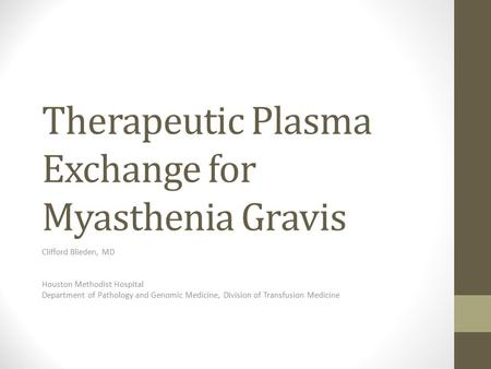 Therapeutic Plasma Exchange for Myasthenia Gravis Clifford Blieden, MD Houston Methodist Hospital Department of Pathology and Genomic Medicine, Division.