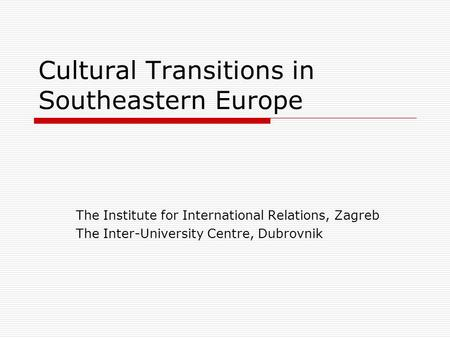 Cultural Transitions in Southeastern Europe The Institute for International Relations, Zagreb The Inter-University Centre, Dubrovnik.