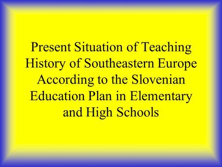 Present Situation of Teaching History of Southeastern Europe According to the Slovenian Education Plan in Elementary and High Schools.