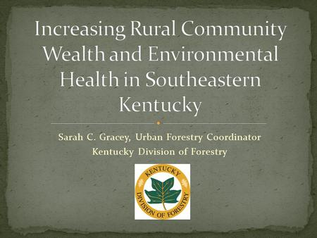 Sarah C. Gracey, Urban Forestry Coordinator Kentucky Division of Forestry.