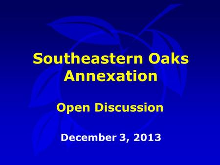 Southeastern Oaks Annexation December 3, 2013 Open Discussion.