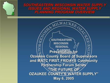 SOUTHEASTERN WISCONSIN WATER SUPPLY ISSUES AND REGIONAL WATER SUPPLY PLANNING PROGRAM OVERVIEW Presentation for Ozaukee County Board of Supervisors and.