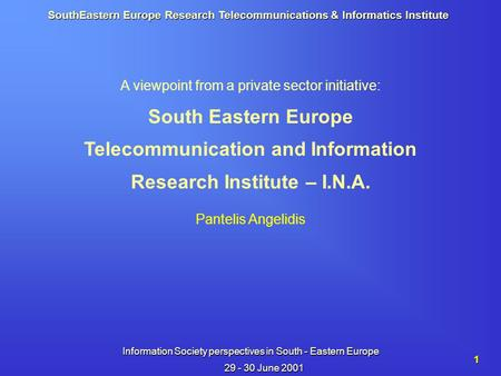 SouthEastern Europe Research Telecommunications & Informatics Institute Information Society perspectives in South - Eastern Europe 29 - 30 June 2001 1.