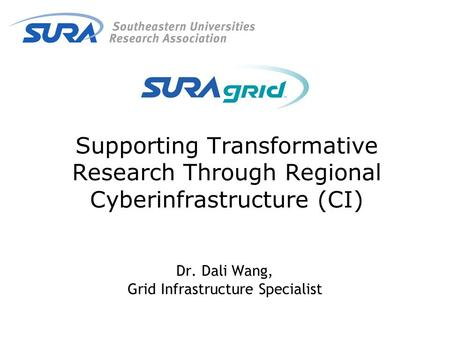 Supporting Transformative Research Through Regional Cyberinfrastructure (CI) Dr. Dali Wang, Grid Infrastructure Specialist.