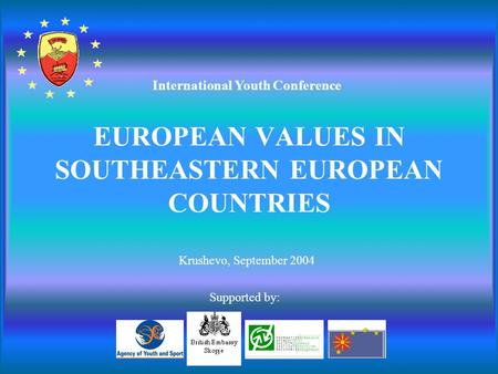 EUROPEAN VALUES IN SOUTHEASTERN EUROPEAN COUNTRIES Krushevo, September 2004 International Youth Conference Supported by: