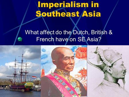 Imperialism in Southeast Asia What affect do the Dutch, British & French have on SE Asia?